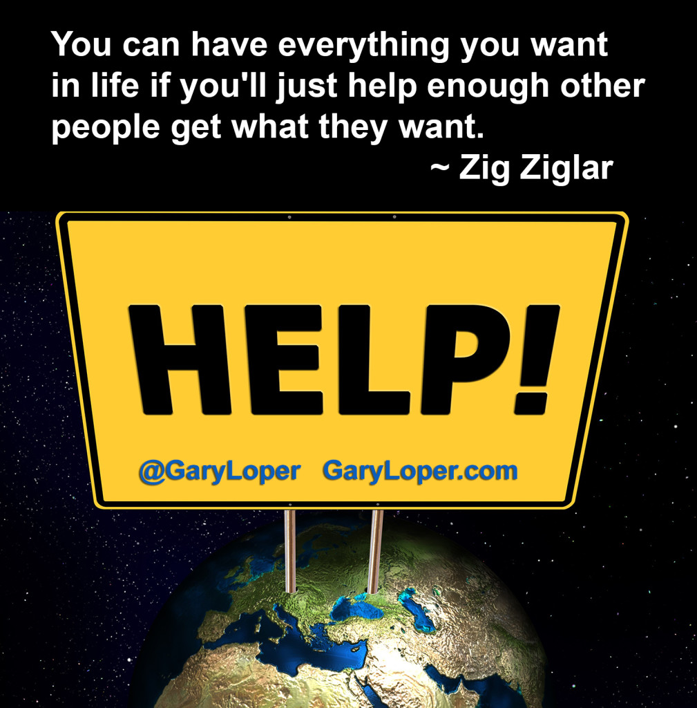 You can have everything you want in life if you'll just help enough other people get what they want Zig Ziglar