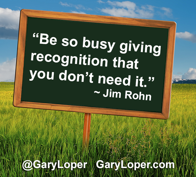 Be so busy giving recognition that you don't need it