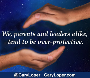 We, parents and leaders alike, tend to be over-protective