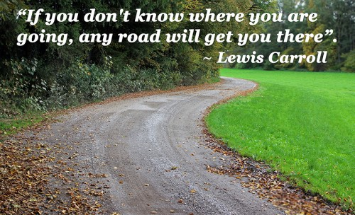 If you don't know where you are going, any road will get you there 3
