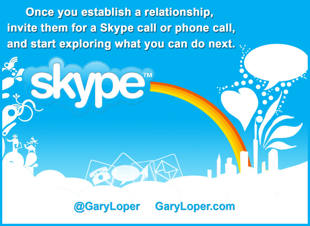 Skype - once you establish that relationship, you invite them for a Skype call or phone call, and start exploring what you can do next