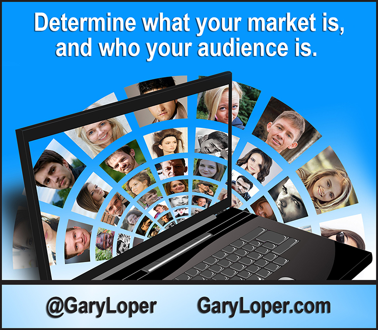 Determine what your market is, and second, who your audience is