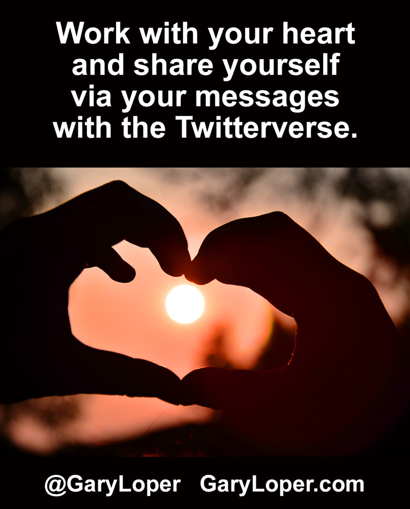 Work with your heart and share yourself via your messages with the Twitterverse