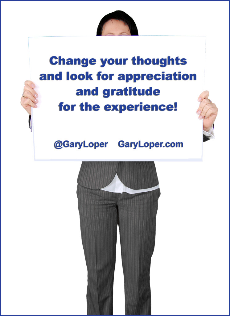 Change your thoughts and look for appreciation and gratitude for the experience