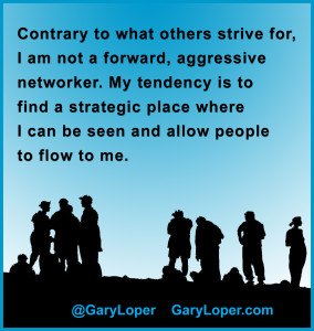 Contrary to what others strive for, I am not a forward, aggressive networker. My tendency is to find a strategic place where I can be seen and allow people to flow to me.