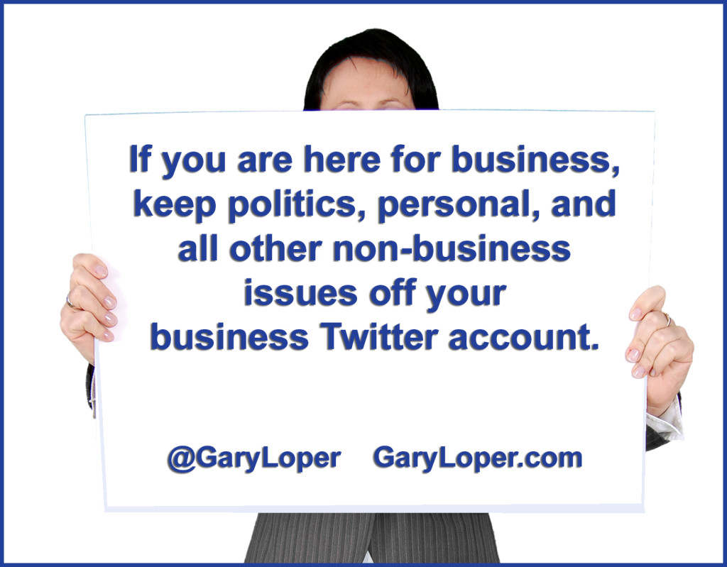 If you are here for business, keep politics, personal, and all other non-business issues off your business Twitter account