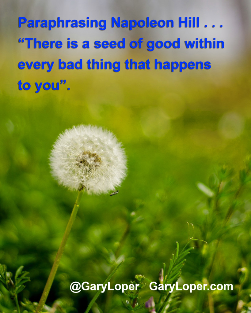"Paraphrasing Napoleon Hill – ""There is a seed of good within every bad thing that happens to you"" 2."